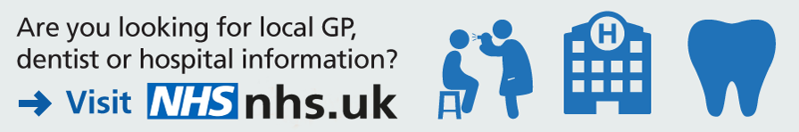Are you looking for local GP, dentist or hospital information? Visit nhs.uk